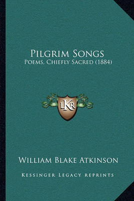 Pilgrim Songs: Poems, Chiefly Sacred (1884) by William Blake Atkinson