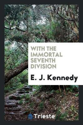 With the Immortal Seventh Division by E J Kennedy