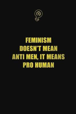 Feminism Doesn't Mean Anti Men. It Means Pro Human by Blue Stone Publishers