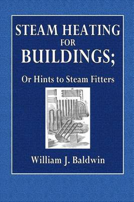 Steam Heating for Buildings: Or Hints to Steam Fitters by William J Baldwin image