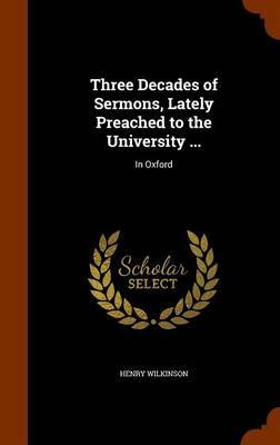 Three Decades of Sermons, Lately Preached to the University ... by Henry Wilkinson image