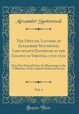 The Official Letters of Alexander Spotswood, Lieutenant-Governor of the Colony of Virginia, 1710-1722, Vol. 1 by Alexander Spotswood image