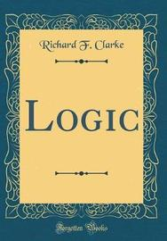 Logic (Classic Reprint) by Richard F. Clarke image