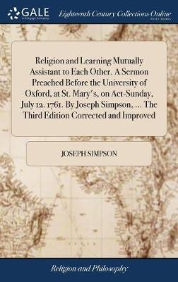 Religion and Learning Mutually Assistant to Each Other. a Sermon Preached Before the University of Oxford, at St. Mary's, on Act-Sunday, July 12. 1761. by Joseph Simpson, ... the Third Edition Corrected and Improved by Joseph Simpson