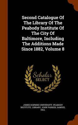 Second Catalogue of the Library of the Peabody Institute of the City of Baltimore, Including the Additions Made Since 1882, Volume 8 by John Parker