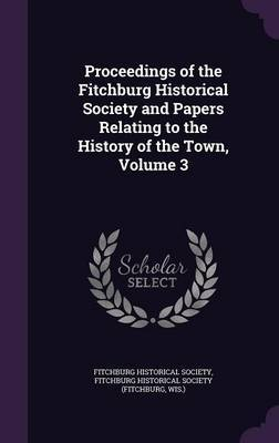 Proceedings of the Fitchburg Historical Society and Papers Relating to the History of the Town, Volume 3