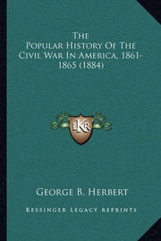 The Popular History of the Civil War in America, 1861-1865 (1884) by George B Herbert
