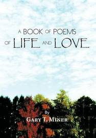 A Book of Poems of Life and Love by Gary T Miner