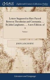 Letters Supposed to Have Passed Between Theodosius and Constantia. ... by John Langhorne, ... a New Edition. of 2; Volume 1 by John Langhorne