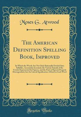 The American Definition Spelling Book, Improved by Moses G Atwood