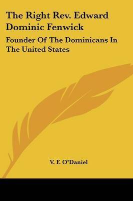 The Right Rev. Edward Dominic Fenwick: Founder Of The Dominicans In The United States by V. F. O'Daniel