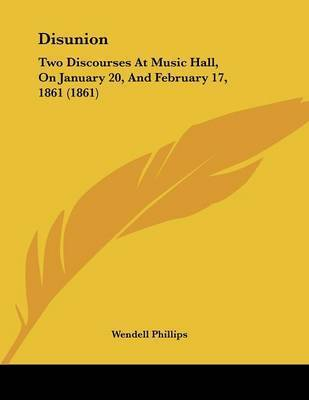 Disunion: Two Discourses at Music Hall, on January 20, and February 17, 1861 (1861) by Wendell Phillips