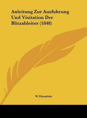 Anleitung Zur Ausfuhrung Und Visitation Der Blitzableiter (1848) by W Eisenlohr