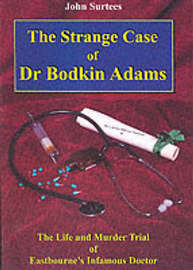 The Strange Case of Dr. Bodkin Adams: The Life and Murder Trial of Eastbourne's Infamous Doctor and the Views of Those Who Knew Him by John Surtees image