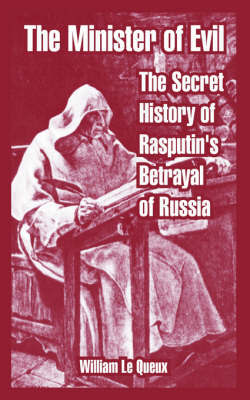 The Minister of Evil: The Secret History of Rasputin's Betrayal of Russia by William Le Queux