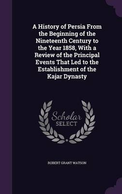 A History of Persia from the Beginning of the Nineteenth Century to the Year 1858, with a Review of the Principal Events That Led to the Establishment of the Kajar Dynasty by Robert Grant Watson image