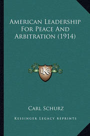 American Leadership for Peace and Arbitration (1914) by Carl Schurz