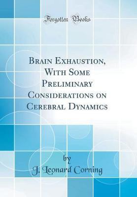 Brain Exhaustion, with Some Preliminary Considerations on Cerebral Dynamics (Classic Reprint) by J. Leonard Corning