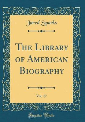 The Library of American Biography, Vol. 17 (Classic Reprint) by Jared Sparks