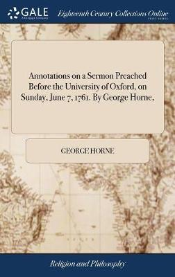 Annotations on a Sermon Preached Before the University of Oxford, on Sunday, June 7, 1761. by George Horne, by George Horne