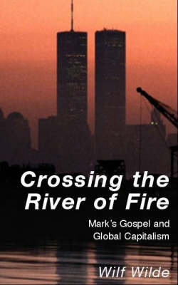Crossing the River of Fire: Mark's Gospel and Global Capitalism by Wilf Wilde image