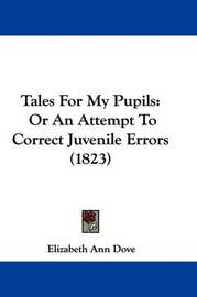 Tales for My Pupils: Or an Attempt to Correct Juvenile Errors (1823) by Elizabeth Ann Dove