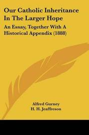 Our Catholic Inheritance in the Larger Hope: An Essay, Together with a Historical Appendix (1888) by Alfred Gurney image