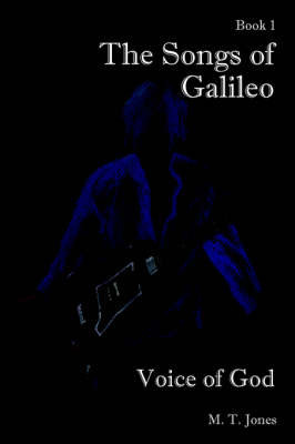 The Songs of Galileo: Book 1: Voice of God by M T Jones