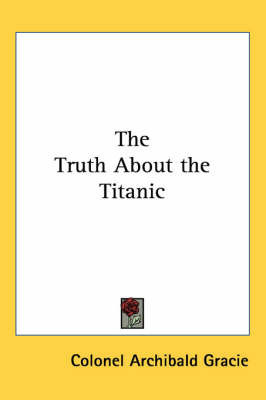 The Truth About the Titanic by Archibald Gracie