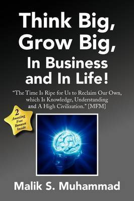 Think Big, Grow Big, in Business and in Life! by Malik S. Muhammad