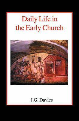 Daily Life in the Early Church by John Gordon Davies