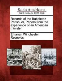 Records of the Bubbleton Parish, Or, Papers from the Experience of an American Minister. by Elhanan Winchester Reynolds