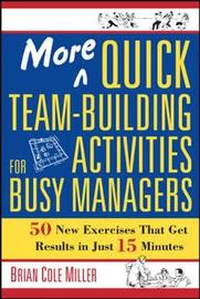 More Quick Team-Building Activities for Busy Managers. 50 New Exercises That Get Results in 15 Minutes by Brian Cole Miller