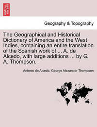 The Geographical and Historical Dictionary of America and the West Indies, Containing an Entire Translation of the Spanish Work of ... A. de Alcedo, with Large Additions ... by G. A. Thompson. by Antonio De Alcedo