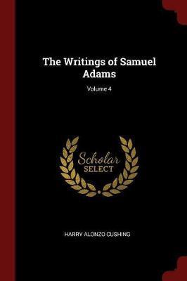The Writings of Samuel Adams; Volume 4 by Harry Alonzo Cushing