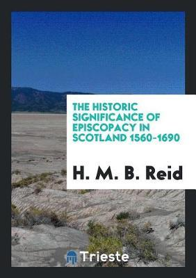 The Historic Significance of Episcopacy in Scotland 1560-1690 by H M B Reid
