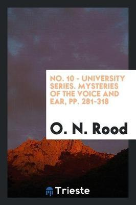 No. 10 - University Series. Mysteries of the Voice and Ear, Pp. 281-318 by O N Rood image