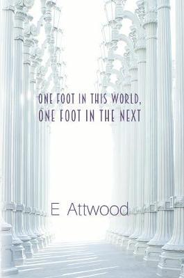 One Foot in This World, One Foot in the Next by E Attwood
