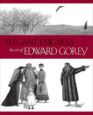 Elegant Enigmas the Art of Edward Gorey by Karen Wilkin