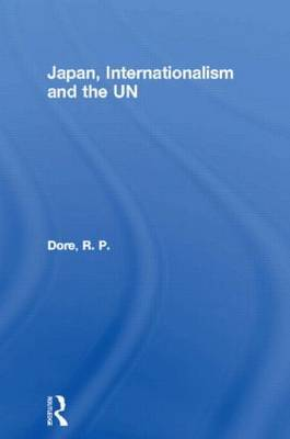 Japan, Internationalism and the UN by R.P. Dore