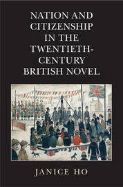 Nation and Citizenship in the Twentieth-Century British Novel by Janice Ho