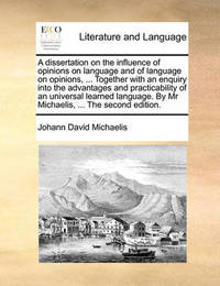 A Dissertation on the Influence of Opinions on Language and of Language on Opinions, ... Together with an Enquiry Into the Advantages and Practicability of an Universal Learned Language. by MR Michaelis, ... the Second Edition. by Johann David Michaelis