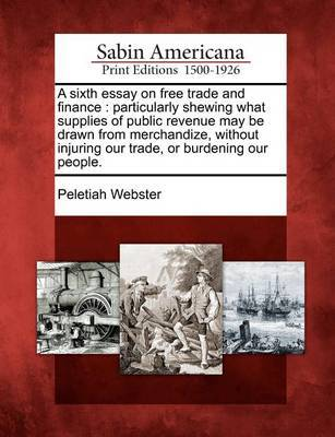 A Sixth Essay on Free Trade and Finance by Peletiah Webster