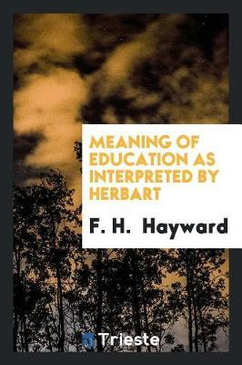 Meaning of Education as Interpreted by Herbart by F.H. Hayward