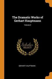 The Dramatic Works of Gerhart Hauptmann; Volume 2 by Gerhart Hauptmann
