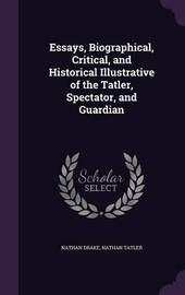 Essays, Biographical, Critical, and Historical Illustrative of the Tatler, Spectator, and Guardian by Nathan Drake