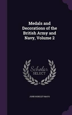 Medals and Decorations of the British Army and Navy, Volume 2 by John Horsley Mayo image