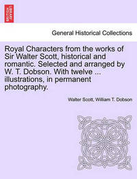 Royal Characters from the Works of Sir Walter Scott, Historical and Romantic. Selected and Arranged by W. T. Dobson. with Twelve ... Illustrations, in Permanent Photography. by Walter Scott