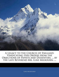 A Legacy to the Church of England: Vindicating Her Orders from the Objections of Papists and Dissenters, ... by the Late Reverend Mr. Luke Milbourn, ... by Luke Milbourne