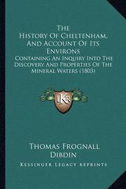 The History of Cheltenham, and Account of Its Environs: Containing an Inquiry Into the Discovery and Properties of the Mineral Waters (1803) by Thomas Frognall Dibdin